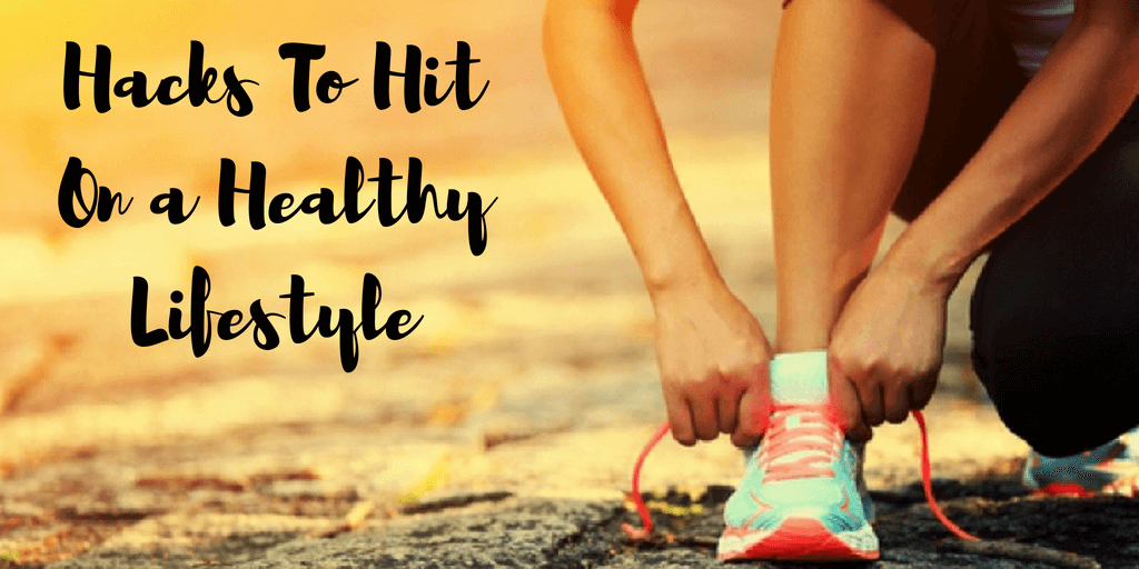 Hacks To Hit On a Healthy Lifestyle