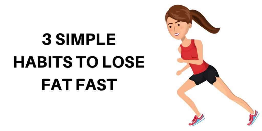 3 SIMPLE HABITS TO LOSE FAT FAST