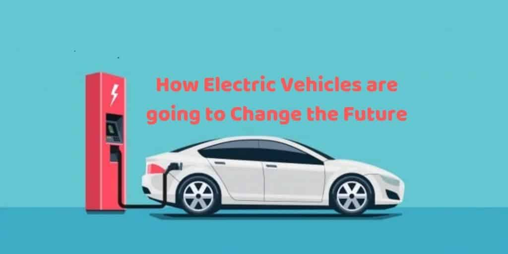How Electric Vehicles are going to Change the Future