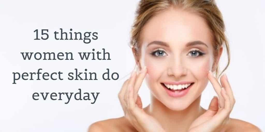 15 things women with perfect skin do everyday