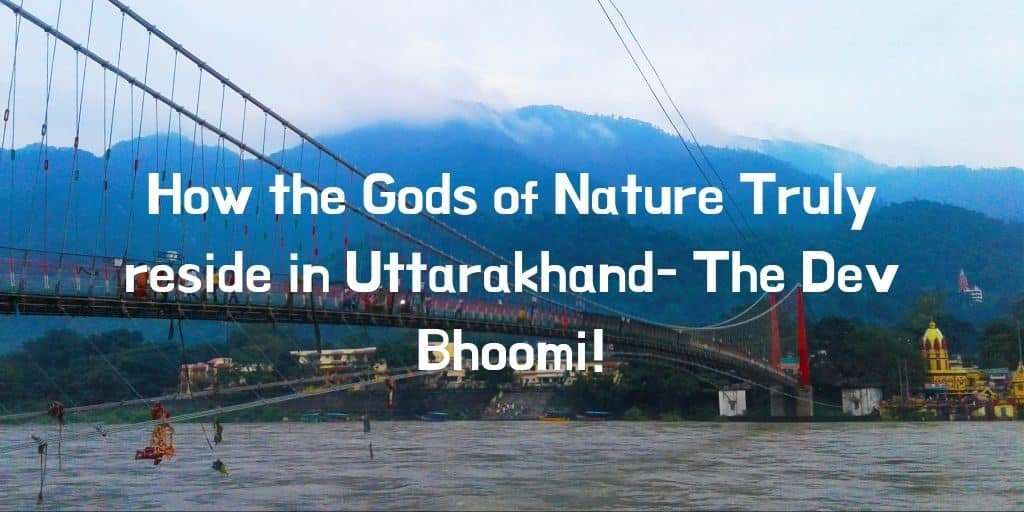 How the Gods of Nature Truly reside in Uttarakhand- The Dev Bhoomi!