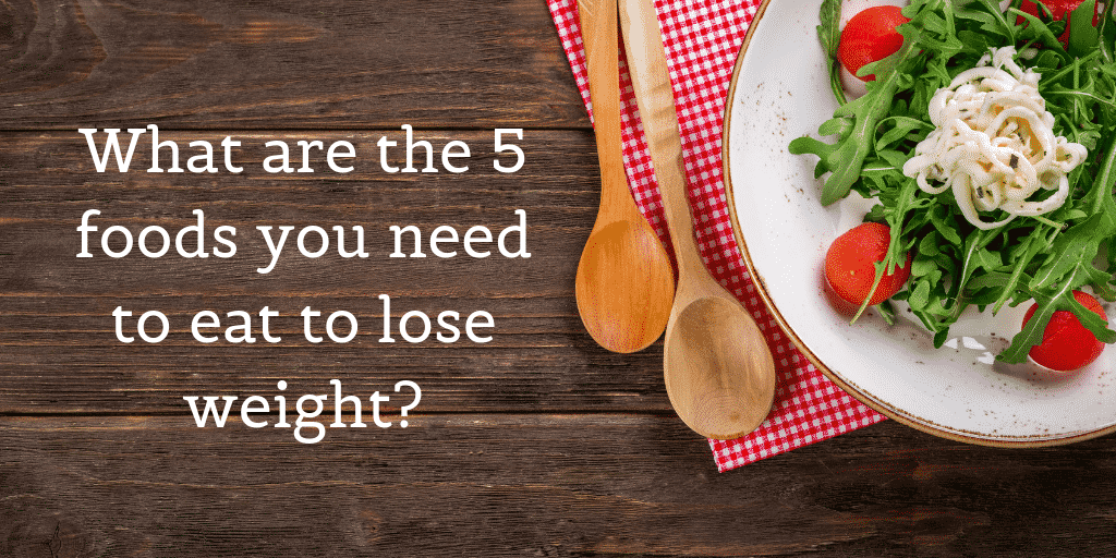 What are the 5 foods you need to eat to lose weight?
