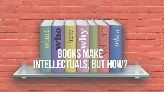BOOKS MAKE INTELLECTUALS, BUT HOW??