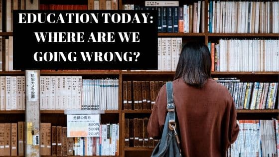EDUCATION TODAY: WHERE ARE WE GOING WRONG?