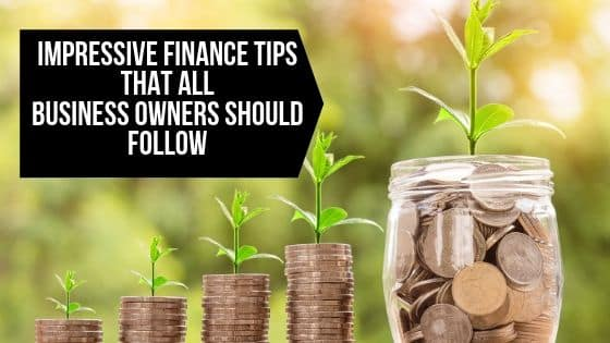 Impressive Finance Tips that All Business Owners Should Follow