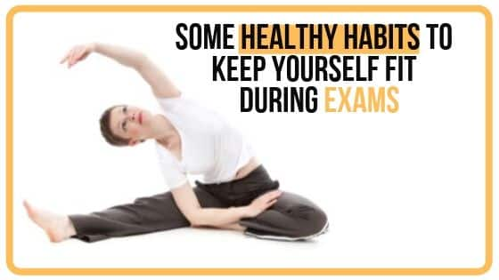 SOME HEALTHY HABITS TO KEEP YOURSELF FIT DURING EXAMS :
