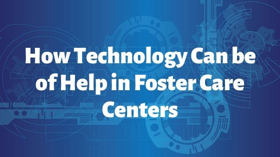 How Technology Can be of Help in Foster Care Centers