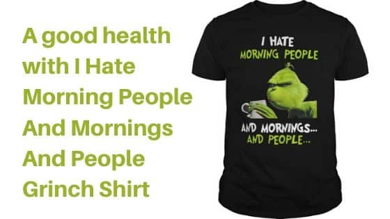 A good health with I Hate Morning People And Mornings And People Grinch Shirt