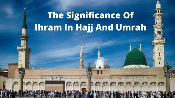 The Significance Of Ihram In Hajj And Umrah