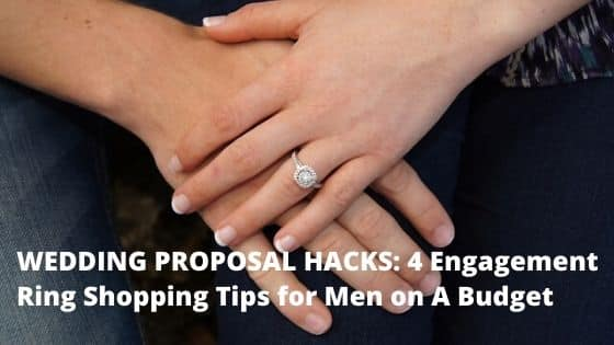 WEDDING PROPOSAL HACKS: 4 Engagement Ring Shopping Tips for Men on A Budget