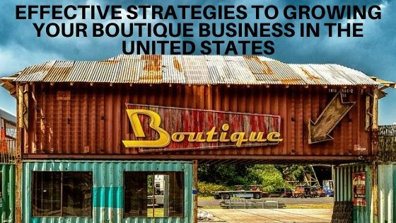 Effective Strategies To Growing Your Boutique Business In The United States